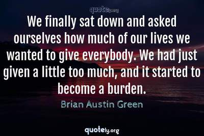 Photo Quote of We finally sat down and asked ourselves how much of our lives we wanted to give everybody. We had just given a little too much, and it started to become a burden.