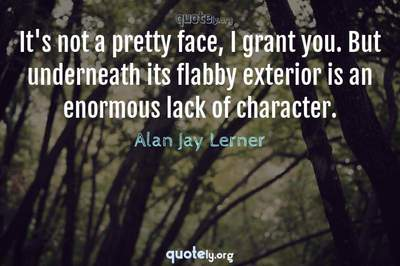 Photo Quote of It's not a pretty face, I grant you. But underneath its flabby exterior is an enormous lack of character.