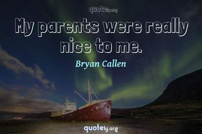Photo Quote of My parents were really nice to me.