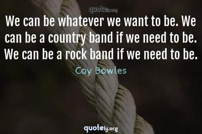 Photo Quote of We can be whatever we want to be. We can be a country band if we need to be. We can be a rock band if we need to be.