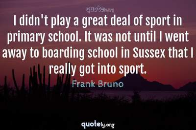 Photo Quote of I didn't play a great deal of sport in primary school. It was not until I went away to boarding school in Sussex that I really got into sport.