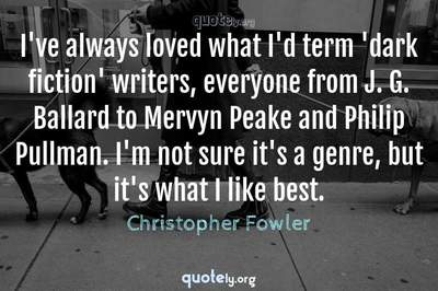 Photo Quote of I've always loved what I'd term 'dark fiction' writers, everyone from J. G. Ballard to Mervyn Peake and Philip Pullman. I'm not sure it's a genre, but it's what I like best.
