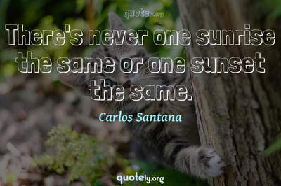 Photo Quote of There's never one sunrise the same or one sunset the same.