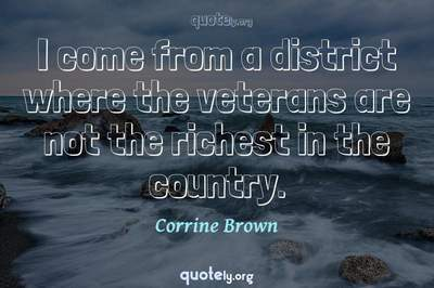 Photo Quote of I come from a district where the veterans are not the richest in the country.