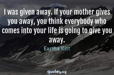 Photo Quote of I was given away. If your mother gives you away, you think everybody who comes into your life is going to give you away.