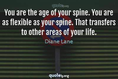 Photo Quote of You are the age of your spine. You are as flexible as your spine. That transfers to other areas of your life.