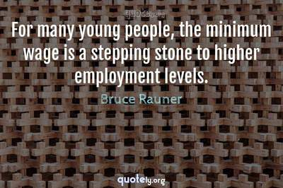 Photo Quote of For many young people, the minimum wage is a stepping stone to higher employment levels.