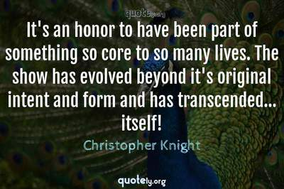 Photo Quote of It's an honor to have been part of something so core to so many lives. The show has evolved beyond it's original intent and form and has transcended... itself!