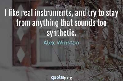 Photo Quote of I like real instruments, and try to stay from anything that sounds too synthetic.