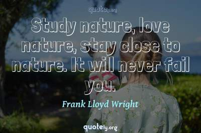 Photo Quote of Study nature, love nature, stay close to nature. It will never fail you.