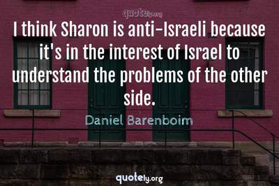 Photo Quote of I think Sharon is anti-Israeli because it's in the interest of Israel to understand the problems of the other side.