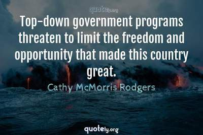 Photo Quote of Top-down government programs threaten to limit the freedom and opportunity that made this country great.