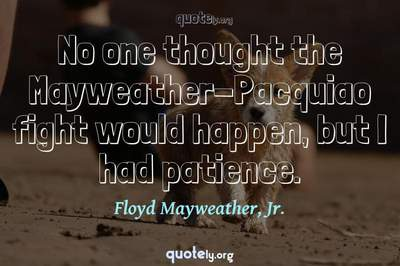 Photo Quote of No one thought the Mayweather-Pacquiao fight would happen, but I had patience.