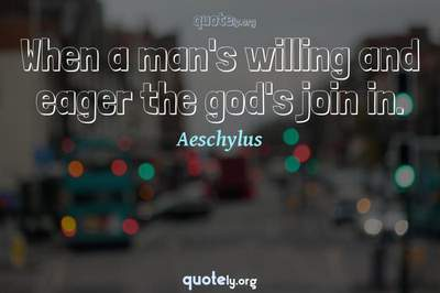 Photo Quote of When a man's willing and eager the god's join in.