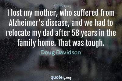 Photo Quote of I lost my mother, who suffered from Alzheimer's disease, and we had to relocate my dad after 58 years in the family home. That was tough.