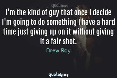 Photo Quote of I'm the kind of guy that once I decide I'm going to do something I have a hard time just giving up on it without giving it a fair shot.