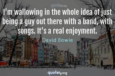 Photo Quote of I'm wallowing in the whole idea of just being a guy out there with a band, with songs. It's a real enjoyment.