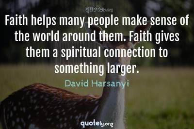 Photo Quote of Faith helps many people make sense of the world around them. Faith gives them a spiritual connection to something larger.