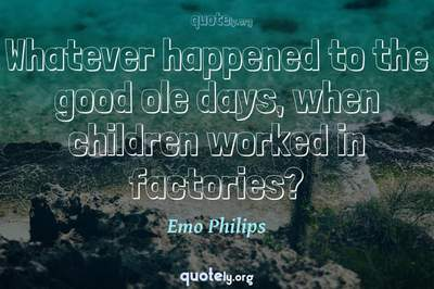 Photo Quote of Whatever happened to the good ole days, when children worked in factories?