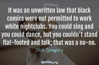 Photo Quote of It was an unwritten law that black comics were not permitted to work white nightclubs. You could sing and you could dance, but you couldn't stand flat-footed and talk; that was a no-no.