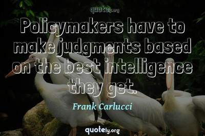 Photo Quote of Policymakers have to make judgments based on the best intelligence they get.