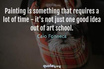 Photo Quote of Painting is something that requires a lot of time - it's not just one good idea out of art school.