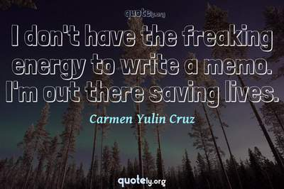 Photo Quote of I don't have the freaking energy to write a memo. I'm out there saving lives.