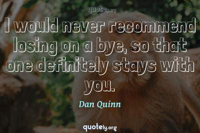 Photo Quote of I would never recommend losing on a bye, so that one definitely stays with you.