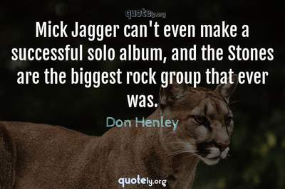 Photo Quote of Mick Jagger can't even make a successful solo album, and the Stones are the biggest rock group that ever was.