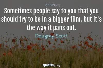 Photo Quote of Sometimes people say to you that you should try to be in a bigger film, but it's the way it pans out.