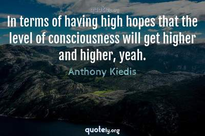 Photo Quote of In terms of having high hopes that the level of consciousness will get higher and higher, yeah.