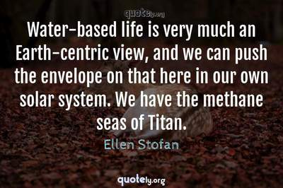 Photo Quote of Water-based life is very much an Earth-centric view, and we can push the envelope on that here in our own solar system. We have the methane seas of Titan.