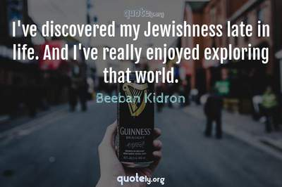 Photo Quote of I've discovered my Jewishness late in life. And I've really enjoyed exploring that world.