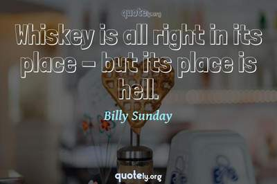 Photo Quote of Whiskey is all right in its place - but its place is hell.