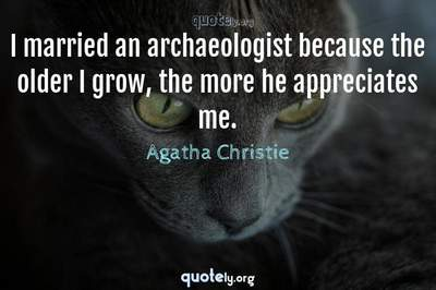 Photo Quote of I married an archaeologist because the older I grow, the more he appreciates me.