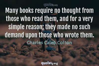 Photo Quote of Many books require no thought from those who read them, and for a very simple reason; they made no such demand upon those who wrote them.