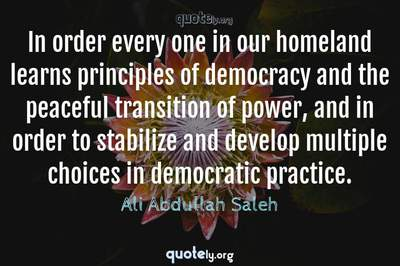 Photo Quote of In order every one in our homeland learns principles of democracy and the peaceful transition of power, and in order to stabilize and develop multiple choices in democratic practice.