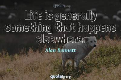 Photo Quote of Life is generally something that happens elsewhere.