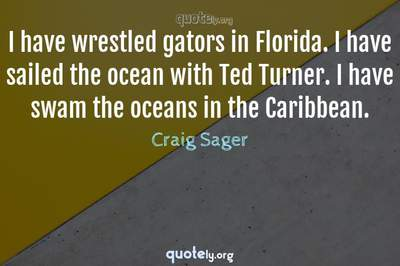 Photo Quote of I have wrestled gators in Florida. I have sailed the ocean with Ted Turner. I have swam the oceans in the Caribbean.