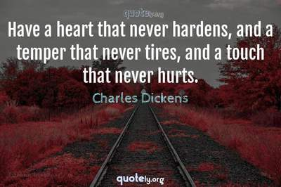 Photo Quote of Have a heart that never hardens, and a temper that never tires, and a touch that never hurts.