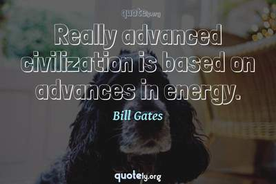 Photo Quote of Really advanced civilization is based on advances in energy.