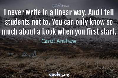 Photo Quote of I never write in a linear way. And I tell students not to. You can only know so much about a book when you first start.