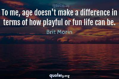 Photo Quote of To me, age doesn't make a difference in terms of how playful or fun life can be.