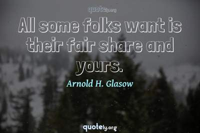 Photo Quote of All some folks want is their fair share and yours.