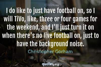 Photo Quote of I do like to just have football on, so I will TiVo, like, three or four games for the weekend, and I'll just turn it on when there's no live football on, just to have the background noise.