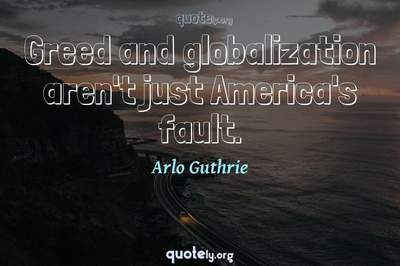 Photo Quote of Greed and globalization aren't just America's fault.
