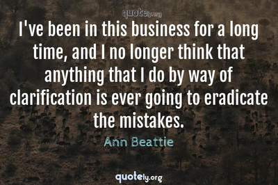 Photo Quote of I've been in this business for a long time, and I no longer think that anything that I do by way of clarification is ever going to eradicate the mistakes.