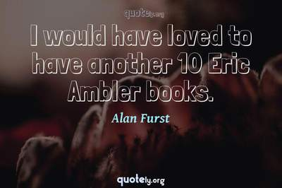Photo Quote of I would have loved to have another 10 Eric Ambler books.