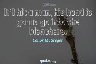 Photo Quote of If I hit a man, his head is gonna go into the bleachers.
