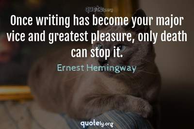 Photo Quote of Once writing has become your major vice and greatest pleasure, only death can stop it.